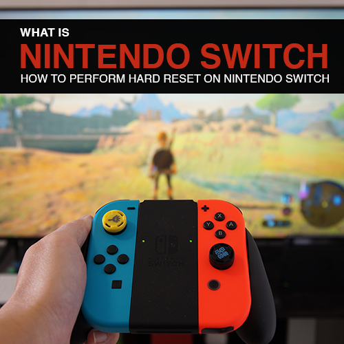 What is Nintendo Switch and how to perform hard reset on Nintendo Switch
